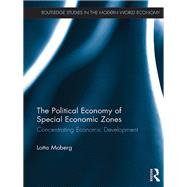 The Political Economy of Special Economic Zones: Concentrating Economic Development by Moberg; Lotta, 9781138237810