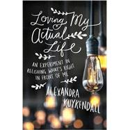Loving My Actual Life by Kuykendall, Alexandra, 9780801007811