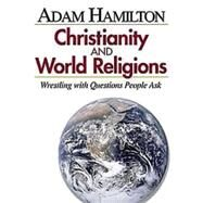 Christianity & World Religions: Wrestling With Questions People Ask by Hamilton, Adam, 9780687497812