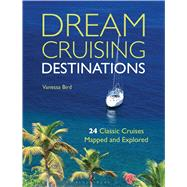 Dream Cruising Destinations 24 Classic Cruises Mapped and Explored by Bird, Vanessa, 9781408187814