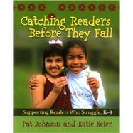 Catching Readers Before They Fall : Supporting Readers Who Struggle, K-4 by Johnson, Pat, 9781571107817