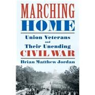 Marching Home: Union Veterans and Their Unending Civil War by Jordan, Brian Matthew, 9780871407818