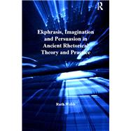 Ekphrasis, Imagination and Persuasion in Ancient Rhetorical Theory and Practice by Webb,Ruth, 9781138247819