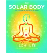 The Solar Body: The Secret to Natural Healing by Lee, Ilchi, 9781935127819