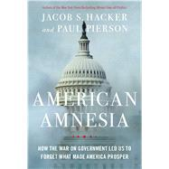 American Amnesia How the War on Government Led Us to Forget What Made America Rich by Hacker, Jacob S.; Pierson, Paul, 9781451667820