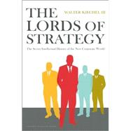 The Lords of Strategy: The Secret Intellectual History of the New Corporate World by Kiechel, Walter, 9781591397823