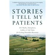 Stories I Tell My Patients 101 Myths, Metaphors, Fables and Tall Tales for Eating Disorders Recovery by Andersen, Arnold; Cohn, Leigh, 9780936077826
