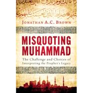 Misquoting Muhammad The Challenge and Choices of Interpreting the Prophet's Legacy by Brown, Jonathan A.C., 9781780747828