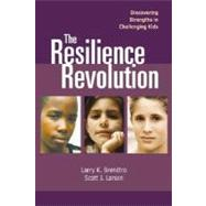 The Resilience Revolution Discovering Strengths in Challenging Kids: Discovering Strengths in Challenging Kids by Brendtro, Larry K., 9781932127829