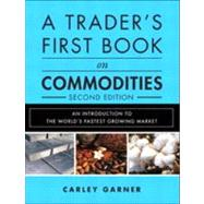 A Trader's First Book on Commodities An Introduction to the World's Fastest Growing Market by Garner, Carley, 9780133247831