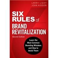 Six Rules of Brand Revitalization, Second Edition Learn the Most Common Branding Mistakes and How to Avoid Them by Light, Larry; Kiddon, Joan, 9780134507835