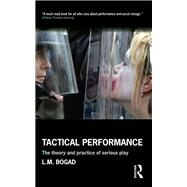 Tactical Performance: The Theory and Practice of Serious Play by Bogad; L. M., 9781138917835