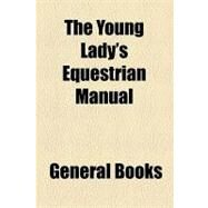 The Young Lady's Equestrian Manual by , 9781153817837