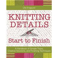Knitting Details, Start to Finish A Handbook of Simple Tricks, Creative Solutions, and Finishing Techniques by Engquist, Ulla, 9781570767838