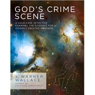 God's Crime Scene A Cold-Case Detective Examines the Evidence for a Divinely Created Universe by Wallace, J. Warner, 9781434707840