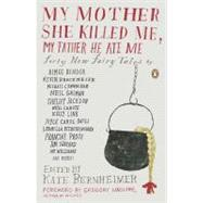 My Mother She Killed Me, My Father He Ate Me : Forty New Fairy Tales by Bernheimer, Kathryn, 9780143117841