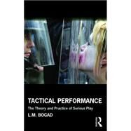 Tactical Performance: The Theory and Practice of Serious Play by Bogad; L. M., 9781138917842