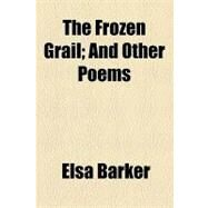The Frozen Grail: And Other Poems by Barker, Elsa; Michaelis, Otho E., 9781154447842