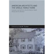 American Architects and the Single-Family Home: Lessons Learned from the Architects' Small House Service Bureau by Tucker; Lisa, 9781138837843