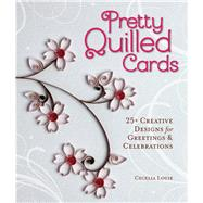 Pretty Quilled Cards 25+ Creative Designs for Greetings & Celebrations by Louie, Cecelia, 9781454707844