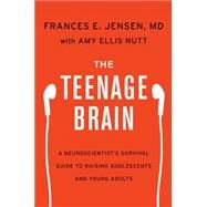The Teenage Brain: A Neuroscientist's Survival Guide to Raising Adolescents and Young Adults by Jensen, Frances E.; Nutt, Amy Ellis, 9780062067845