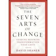 The Seven Arts of Change Leading Business Transformation That Lasts by Shaner, David, 9781402767845