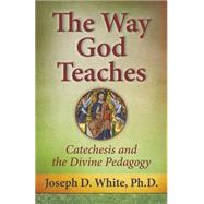 The Way God Teaches: Catechesis and the Divine Pedagogy by White, Joseph D, 9781612787848