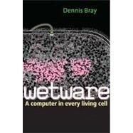 Wetware : A Computer in Every Living Cell by Dennis Bray, 9780300167849