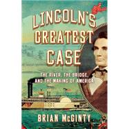 Lincoln's Greatest Case: The River, the Bridge, and the Making of America by McGinty, Brian, 9780871407849