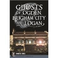 Ghosts of Ogden, Brigham City and Logan by Jones, Jennifer, 9781467137850
