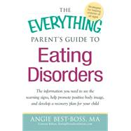 Everything Parent's Guide to Eating Disorders : The information plan you need to see the warning signs, help promote positive body image, and develop a recovery plan for your Child by Best-Boss, Angie, 9781440527852