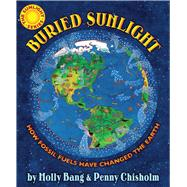 Buried Sunlight How Fossil Fuels Have Changed the Earth by Bang, Molly; Chisholm, Penny, 9780545577854