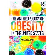 The Anthropology of Obesity in the United States by Bellisari; Anna, 9781138927858
