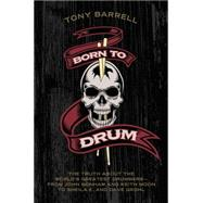 Born to Drum: The Truth About the World's Greatest Drummers-From John Bonham and Keith Moon to Sheila E. and Dave Grohl by Barrell, Tony, 9780062307859