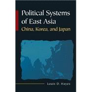 Political Systems of East Asia: China, Korea, and Japan by Hayes,Louis D, 9780765617859