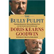 The Bully Pulpit Theodore Roosevelt, William Howard Taft, and the Golden Age of Journalism by Goodwin, Doris Kearns, 9781416547860