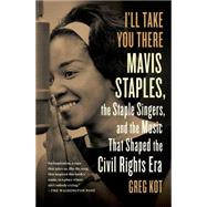 I'll Take You There Mavis Staples, the Staple Singers, and the Music That Shaped the Civil Rights Era by Kot, Greg, 9781451647860
