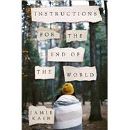 Instructions for the End of the World A Novel by Kain, Jamie, 9781250047861