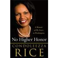 No Higher Honor : A Memoir of My Years in Washington by Rice, Condoleezza, 9780307587862