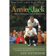 Arnie and Jack : Palmer, Nicklaus, and Golf's Greatest Rivalry by O'Connor, Ian, 9780547237862
