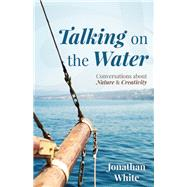 Talking on the Water Conversations about Nature and Creativity by White, Jonathan, 9781595347862