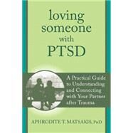 Loving Someone With Ptsd: A Practical Guide to Understanding and Connecting With Your Partner After Trauma by Matsakis, Aphrodite T., 9781608827862