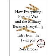 How Everything Became War and the Military Became Everything Tales from the Pentagon by Brooks, Rosa, 9781476777863
