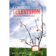 Byte Sized Television : Create Your Own TV Series for the Internet by Brown, Ross, 9781932907865