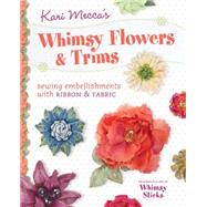 Kari Mecca's Whimsy Flowers & Trims: Sewing Embellishments With Ribbon & Fabric by Mecca, Kari, 9781440237867