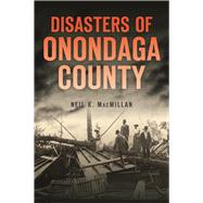 Disasters of Onondaga County by MacMillan, Neil K., 9781467137867