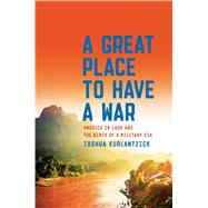 A Great Place to Have a War America in Laos and the Birth of a Military CIA by Kurlantzick, Joshua, 9781451667868