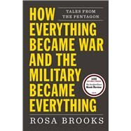 How Everything Became War and the Military Became Everything by Brooks, Rosa, 9781476777870