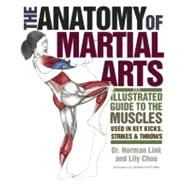 The Anatomy of Martial Arts An Illustrated Guide to the Muscles Used for Each Strike, Kick, and Throw by Chou, Lily; Link, Norman G., 9781569757871