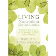Living Nonviolent Communication : Practical Tools to Connect and Communicate Skillfully in Every Situation by Rosenberg, Marshall, Ph.D., 9781604077872
